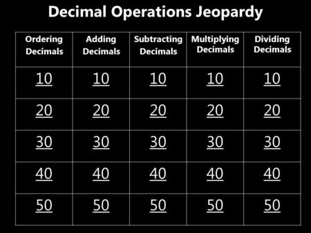 Decimal Operations Jeopardy Ordering Decimals Adding Decimals Subtracting Decimals Multiplying Decimals Dividing Decimals 10 20 30 40 50.
