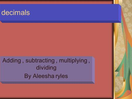 Decimals Adding, subtracting, multiplying, dividing By Aleesha ryles.