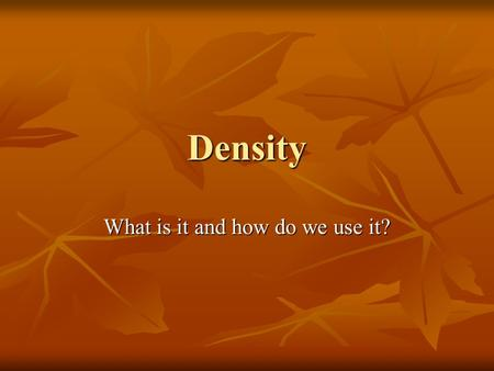 Density What is it and how do we use it?. Density Density is a ratio that compares the mass of an object to its volume. Density is a ratio that compares.