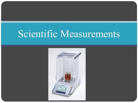 Scientific Measurements. Measurements Objective Distinguish between accuracy and precision Determine the number of significant figures in measurements.