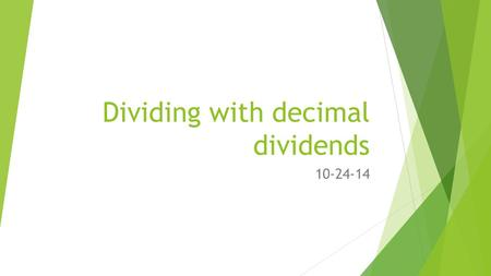 Dividing with decimal dividends 10-24-14. GOAL:  I can divide decimal dividends by two-digit divisors, estimating quotients, reasoning about the placement.