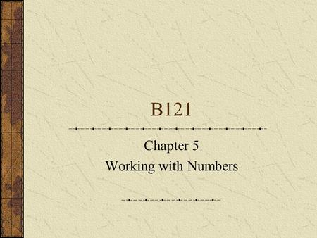 B121 Chapter 5 Working with Numbers. Number representation ThousandHundredsTensUnits 25632563 Natural numbers: 1,2,3,4,5……… Integers: Natural numbers.