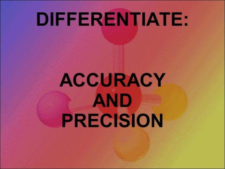 DIFFERENTIATE: ACCURACY AND PRECISION Three targets with three arrows each to shoot. Can you hit the bull's-eye? Both accurate and precise Precise but.