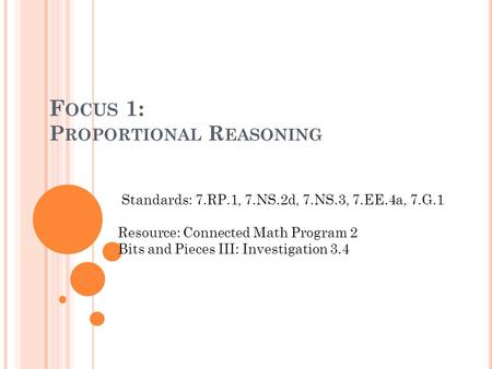 F OCUS 1: P ROPORTIONAL R EASONING Standards: 7.RP.1, 7.NS.2d, 7.NS.3, 7.EE.4a, 7.G.1 Resource: Connected Math Program 2 Bits and Pieces III: Investigation.