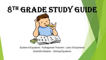 8 th Grade Study Guide System of Equations - Pythagorean Theorem - Laws of Exponents Scientific Notation - Solving Equations.