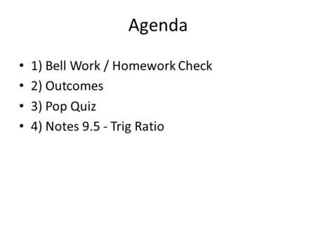 Agenda 1) Bell Work / Homework Check 2) Outcomes 3) Pop Quiz 4) Notes 9.5 - Trig Ratio.