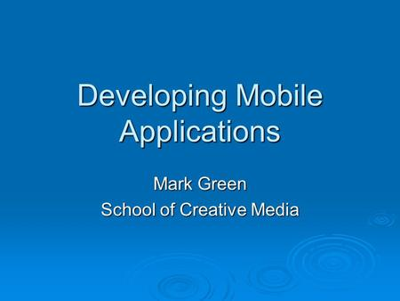 Developing Mobile Applications Mark Green School of Creative Media.