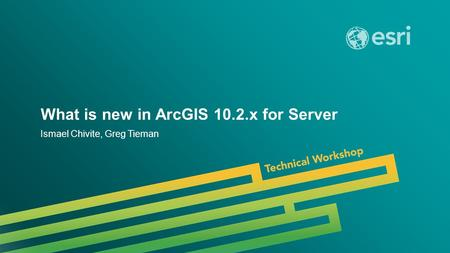 Esri UC 2014 | Technical Workshop | What is new in ArcGIS 10.2.x for Server Ismael Chivite, Greg Tieman.