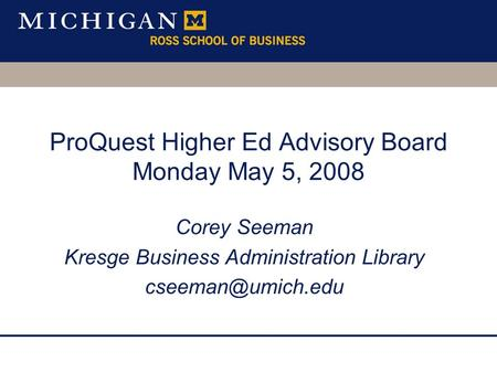 ProQuest Higher Ed Advisory Board Monday May 5, 2008 Corey Seeman Kresge Business Administration Library