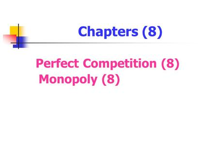 Chapters (8) Perfect Competition (8) Monopoly (8).