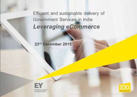 Efficient and sustainable delivery of Government Services in India Leveraging eCommerce 23rd December 2015 EY refers to the global organization, and/or.