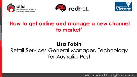 Aiia : voice of the digital economy 'How to get online and manage a new channel to market' Lisa Tobin Retail Services General Manager, Technology for Australia.