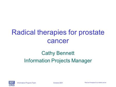 Information Projects Team Radical therapies for prostate cancer October 2001 Radical therapies for prostate cancer Cathy Bennett Information Projects Manager.