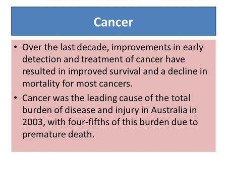 Cancer Over the last decade, improvements in early detection and treatment of cancer have resulted in improved survival and a decline in mortality for.
