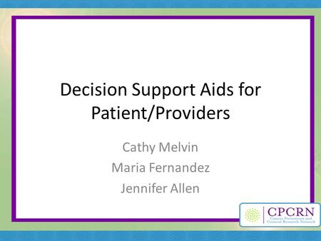 Decision Support Aids for Patient/Providers Cathy Melvin Maria Fernandez Jennifer Allen.