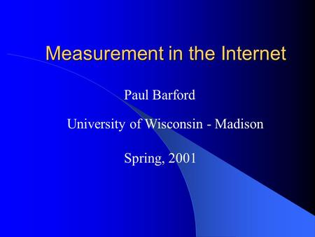 Measurement in the Internet Measurement in the Internet Paul Barford University of Wisconsin - Madison Spring, 2001.