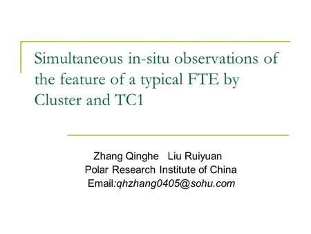 Simultaneous in-situ observations of the feature of a typical FTE by Cluster and TC1 Zhang Qinghe Liu Ruiyuan Polar Research Institute of China