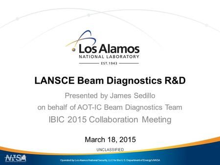 Operated by Los Alamos National Security, LLC for the U.S. Department of Energy's NNSA UNCLASSIFIED LANSCE Beam Diagnostics R&D Presented by James Sedillo.