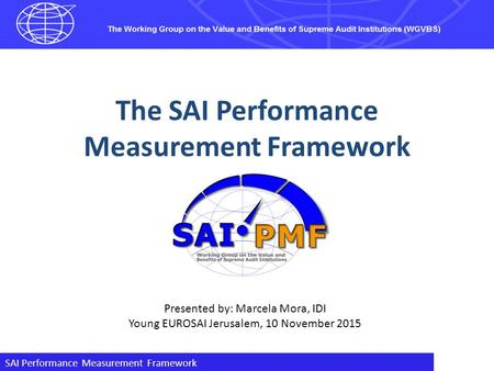 SAI Performance Measurement Framework The SAI Performance Measurement Framework Presented by: Marcela Mora, IDI Young EUROSAI Jerusalem, 10 November 2015.