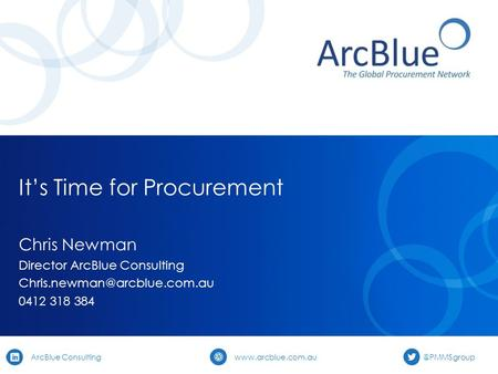 ArcBlue Consulting It's Time for Procurement Chris Newman Director ArcBlue Consulting 0412 318.