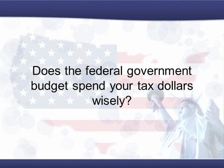 Does the federal government budget spend your tax dollars wisely?