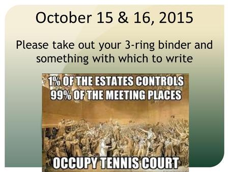 October 15 & 16, 2015 Please take out your 3-ring binder and something with which to write.
