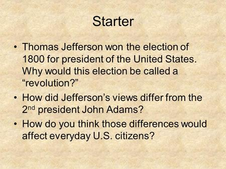 "Starter Thomas Jefferson won the election of 1800 for president of the United States. Why would this election be called a ""revolution?"" How did Jefferson's."