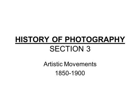 HISTORY OF PHOTOGRAPHY SECTION 3 Artistic Movements 1850-1900.