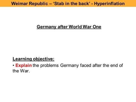 Germany after World War One Learning objective: Explain the problems Germany faced after the end of the War. Weimar Republic – 'Stab in the back' - Hyperinflation.
