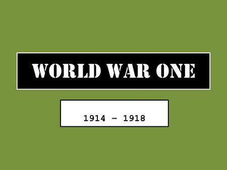 "WORLD WAR ONE 1914 – 1918. Causes of World War One Nationalism – ""My Country is better than your Country!!"" Imperialism – ""My Country has more colonies."