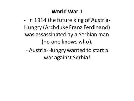 World War 1 - In 1914 the future king of Austria- Hungry (Archduke Franz Ferdinand) was assassinated by a Serbian man (no one knows who). - Austria-Hungry.