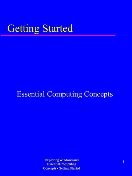 Exploring Windows and Essential Computing Concepts - Getting Started 1 Getting Started Essential Computing Concepts.