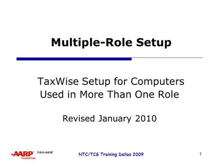 1 NTC/TCS Training Dallas 2009 Multiple-Role Setup TaxWise Setup for Computers Used in More Than One Role Revised January 2010.