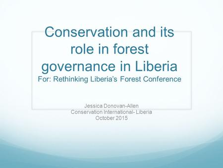 Conservation and its role in forest governance in Liberia For: Rethinking Liberia's Forest Conference Jessica Donovan-Allen Conservation International-