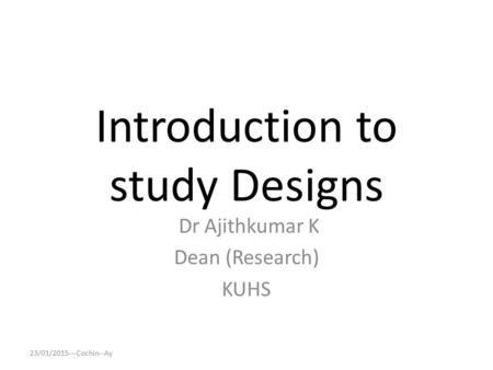Introduction to study Designs Dr Ajithkumar K Dean (Research) KUHS 23/01/2015---Cochin--Ay.