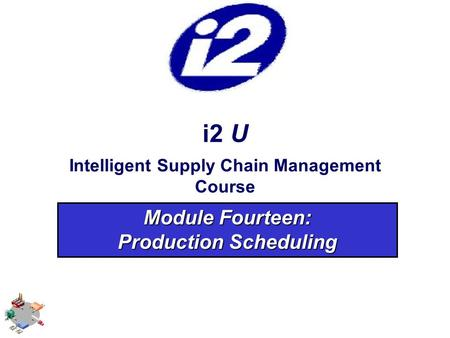 I2 U Intelligent Supply Chain Management Course Module Fourteen: Production Scheduling.