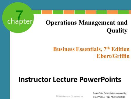 7 chapter Business Essentials, 7 th Edition Ebert/Griffin © 2009 Pearson Education, Inc. Operations Management and Quality Instructor Lecture PowerPoints.