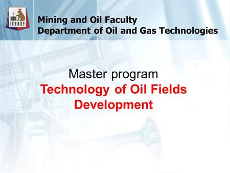 Mining and Oil Faculty Department of Oil and Gas Technologies Master program Technology of Oil Fields Development.