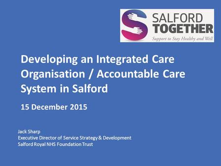 Developing an Integrated Care Organisation / Accountable Care System in Salford 15 December 2015 Jack Sharp Executive Director of Service Strategy & Development.