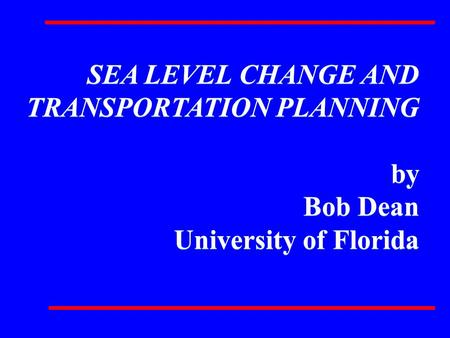 SEA LEVEL CHANGE AND TRANSPORTATION PLANNING by Bob Dean University of Florida SEA LEVEL CHANGE AND TRANSPORTATION PLANNING by Bob Dean University of Florida.