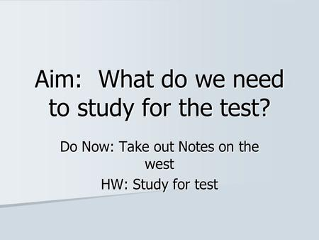 Aim: What do we need to study for the test? Do Now: Take out Notes on the west HW: Study for test.