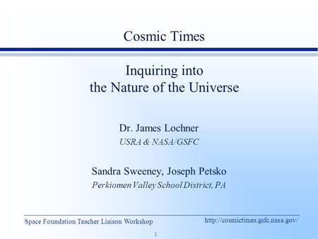 1 Space Foundation Teacher Liaison Workshop Cosmic Times Inquiring into the Nature of the Universe Dr. James Lochner.