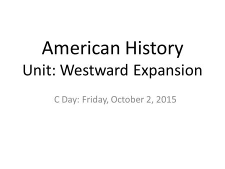 American History Unit: Westward Expansion C Day: Friday, October 2, 2015.