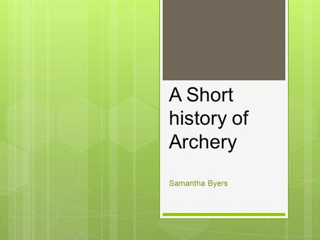 A Short <strong>history</strong> <strong>of</strong> Archery Samantha Byers. The very beginning  Archery is the oldest sport that is still currently practiced  Civilization  1200 BC.