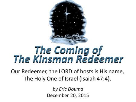 By Eric Douma December 20, 2015 Our Redeemer, the LORD of hosts is His name, The Holy One of Israel (Isaiah 47:4).
