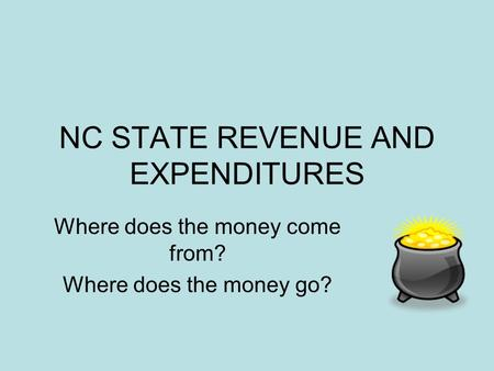 NC STATE REVENUE AND EXPENDITURES Where does the money come from? Where does the money go?