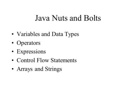 Java Nuts and Bolts Variables and Data Types Operators Expressions Control Flow Statements Arrays and Strings.