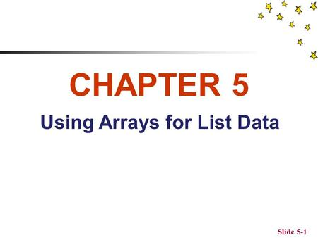 Slide 5-1 CHAPTER 5 Using Arrays for List Data Objectives To understand the benefits of using arrays in PHP To learn how to create and use sequential.