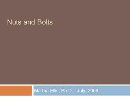 Nuts and Bolts Martha Ellis, Ph.D. July, 2008. Constituents  Internal  Faculty  Staff  Colleagues  Students  Board members  External  Taxpayers.