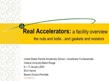 Real Accelerators: a facility overview the nuts and bolts…and gaskets and resistors United States Particle Accelerator School – Accelerator Fundamentals.